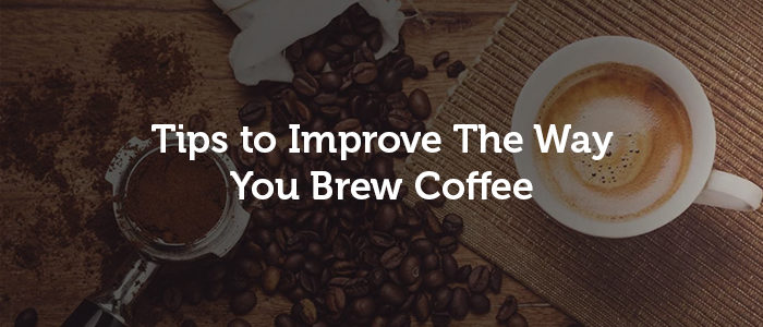 Tips to Improve The Way You Brew Coffee