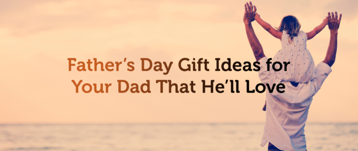 Father's Day Gift Ideas for Your Dad That He'll Love
