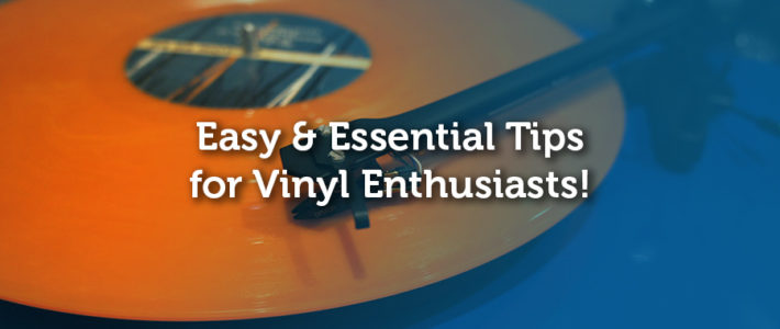 Easy and Essential Tips for Vinyl Enthusiasts