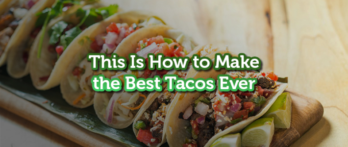 This Is How to Make the Best Tacos Ever